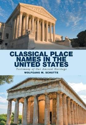 Classical Place Names in the United States - Testimony of Our Ancient Heritage (Hardcover): Wolfgang M. Schutte