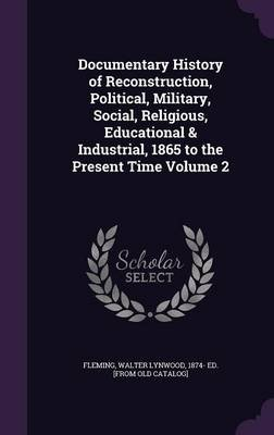 Documentary History of Reconstruction, Political, Military, Social, Religious, Educational & Industrial, 1865 to the Present...