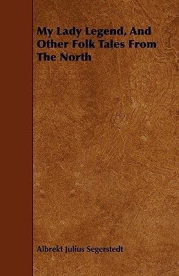 My Lady Legend, And Other Folk Tales From The North (Paperback): Albrekt Julius Segerstedt