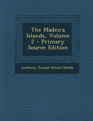 The Madeira Islands, Volume 2 - Primary Source Edition (Paperback): Anthony Joseph Drexel Biddle