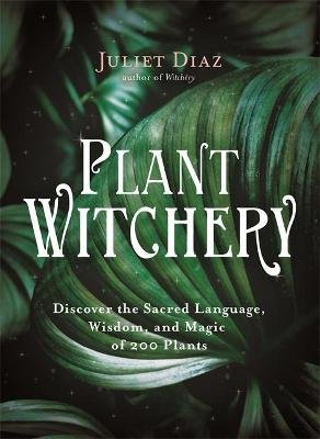 Plant Witchery - Discover the Sacred Language, Wisdom, and Magic of 200 Plants (Hardcover): Juliet Diaz