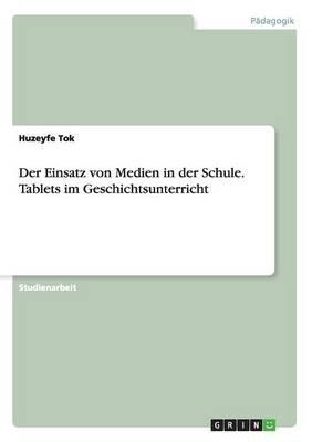 Der Einsatz Von Medien in Der Schule. Tablets Im Geschichtsunterricht (English, German, Paperback): Huzeyfe Tok