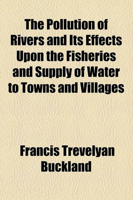 The Pollution of Rivers and Its Effects Upon the Fisheries and Supply of Water to Towns and Villages (Paperback): Francis T....