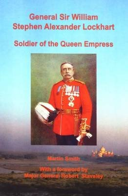 General Sir William Stephen Alexander Lockhart Soldier of the Queen Empress (Electronic book text): Martin Smith