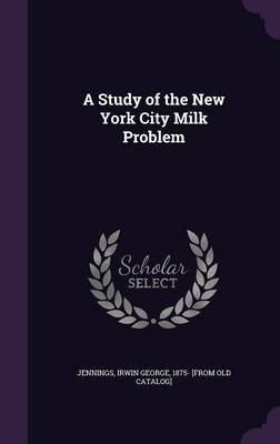A Study of the New York City Milk Problem (Hardcover): Irwin George 1875- [From Old Jennings