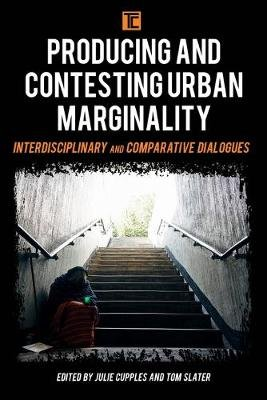 Producing and Contesting Urban Marginality - Interdisciplinary and Comparative Dialogues (Paperback): Julie Cupples, Tom Slater