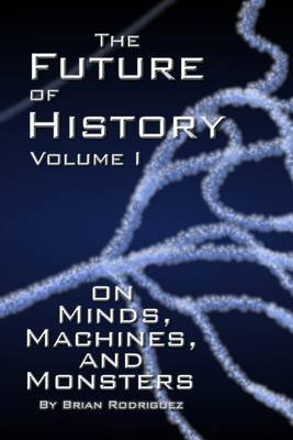 The Future of History : Volume I: On Minds - Machines - an Monsters (Electronic book text): Brian Rodriguez
