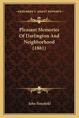 Pleasant Memories of Darlington and Neighborhood (1881) (Paperback): John Bousfield