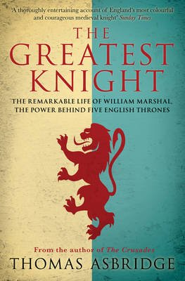 The Greatest Knight - The Remarkable Life of William Marshal, the Power behind Five English Thrones (Paperback): Thomas Asbridge