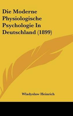 Die Moderne Physiologische Psychologie in Deutschland (1899) (English, German, Hardcover): Wladyslaw Heinrich