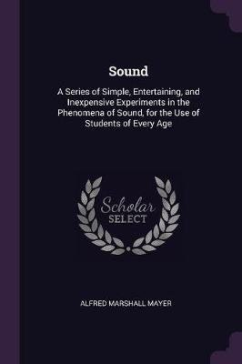 Sound - A Series of Simple, Entertaining, and Inexpensive Experiments in the Phenomena of Sound, for the Use of Students of...