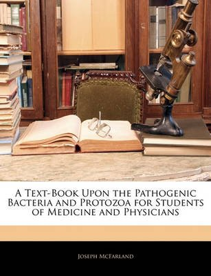 A Text-Book Upon the Pathogenic Bacteria and Protozoa for Students of Medicine and Physicians (Paperback): Joseph Mcfarland