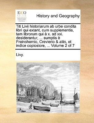 Titi LIVII Historiarum AB Urbe Condita Libri Qui Extant, Cum Supplementis, Tam Librorum Qui X. Ad XXI. Desiderantur, ......