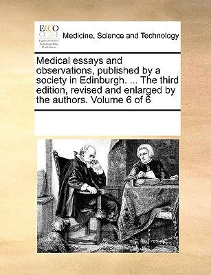 Medical Essays and Observations, Published by a Society in Edinburgh. ... the Third Edition, Revised and Enlarged by the...