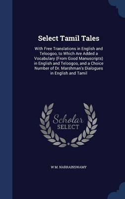Select Tamil Tales - With Free Translations in English and Teloogoo, to Which Are Added a Vocabulary (from Good Manuscripts) in...