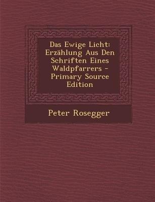 Das Ewige Licht - Erzahlung Aus Den Schriften Eines Waldpfarrers - Primary Source Edition (English, German, Paperback): Peter...