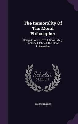 The Immorality of the Moral Philosopher - Being an Answer to a Book Lately Published, Intitled the Moral Philosopher...