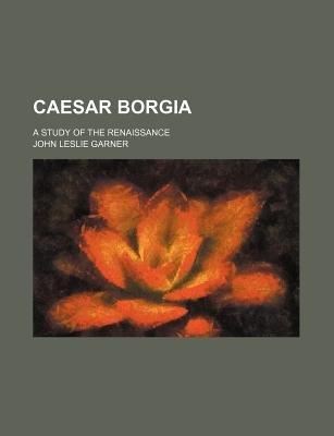Caesar Borgia; A Study of the Renaissance (Paperback): John Leslie Garner