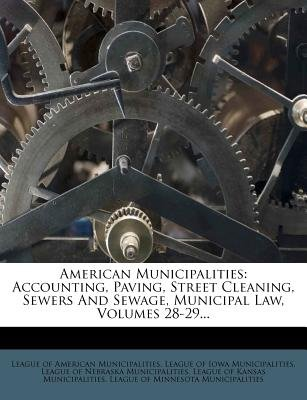 American Municipalities - Accounting, Paving, Street Cleaning, Sewers and Sewage, Municipal Law, Volumes 28-29... (Paperback):...