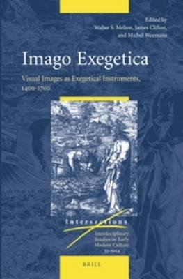 Imago Exegetica - Visual Images as Exegetical Instruments, 1400-1700 (Hardcover): Walter Melion, James Clifton, Michel Weemans