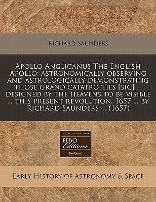 Apollo Anglicanus the English Apollo - Astronomically Observing and Astrologically Demonstrating Those Grand Catatrophes [Sic]...