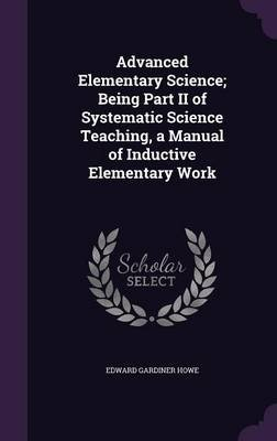 Advanced Elementary Science; Being Part II of Systematic Science Teaching, a Manual of Inductive Elementary Work (Hardcover):...