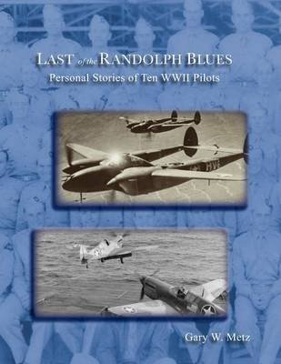 Last of the Randolph Blues, Personal Stories of Ten WWII Pilots (Paperback): Gary W. Metz
