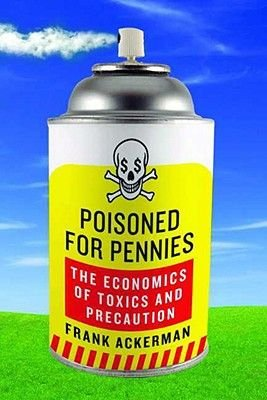 Poisoned for Pennies - The Economics of Toxics and Precaution (Hardcover): Frank Ackerman