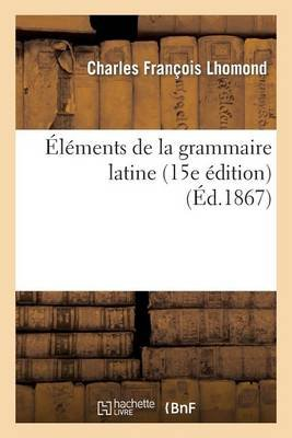 Elements de La Grammaire Latine (15e Edition) (French, Paperback): Charles Francois L'Homond