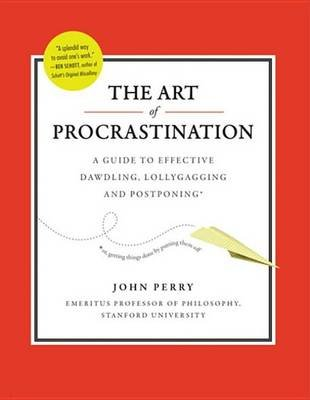 The Art of Procrastination - A Guide to Effective Dawdling, Lollygagging and Postponing (Electronic book text): John Perry