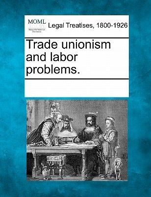 Trade Unionism and Labor Problems. (Paperback): Multiple Contributors, See Notes Multiple Contributors