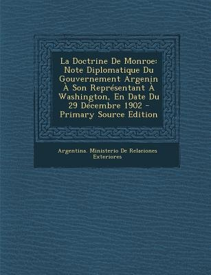 La Doctrine de Monroe - Note Diplomatique Du Gouvernement Argenin a Son Representant a Washington, En Date Du 29 Decembre 1902...