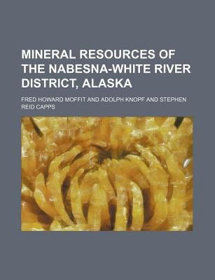 Mineral Resources of the Nabesna-White River District, Alaska (Paperback): Fred Howard Moffit