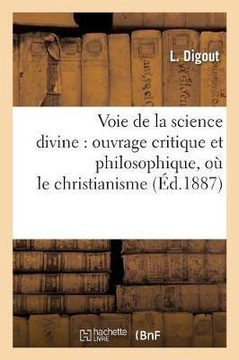 Voie de La Science Divine: Ouvrage Critique Et Philosophique, Ou Le Christianisme - , Dans Ses Rapports Avec La Nature, Est...