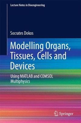 Modelling Organs, Tissues, Cells and Devices - Using MATLAB and COMSOL Multiphysics (Hardcover, 1st ed. 2017): Socrates Dokos