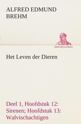 Het Leven Der Dieren Deel 1, Hoofdstuk 12 - Sirenen; Hoofdstuk 13: Walvischachtigen (Dutch, Paperback): Alfred Edmund Brehm