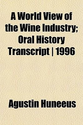 A World View of the Wine Industry; Oral History Transcript - 1996 (Paperback): Agustin Huneeus
