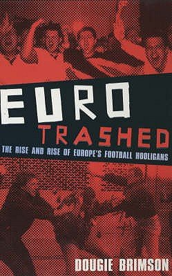 Eurotrashed - The Rise and Rise of Europe's Football Hooligans (Paperback): Dougie Brimson