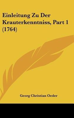 Einleitung Zu Der Krauterkenntniss, Part 1 (1764) (English, German, Hardcover): George Christian Oeder