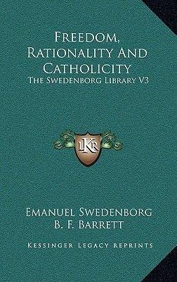 Freedom, Rationality and Catholicity - The Swedenborg Library V3 (Hardcover): Emanuel Swedenborg