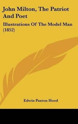 John Milton, the Patriot and Poet - Illustrations of the Model Man (1852) (Hardcover): Edwin Paxton Hood