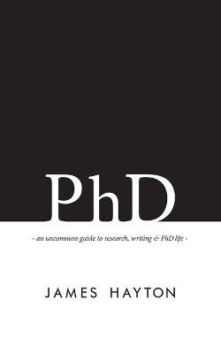 PhD - An Uncommon Guide to Research, Writing & PhD Life (Paperback): James Hayton