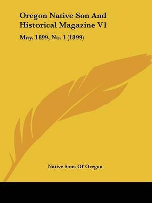 Oregon Native Son And Historical Magazine V1 - May, 1899, No. 1 (1899) (Paperback): Native Sons of Oregon