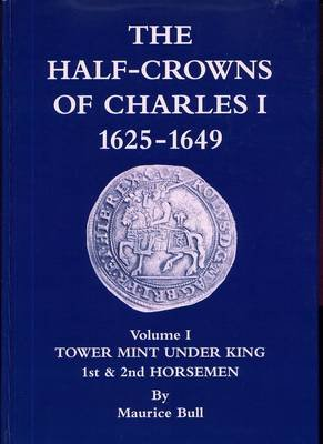 The Half-crowns of Charles I Minted in England Scotland and Ireland 1625-1649, v. 1 - Introduction Etc Tower Under King 1st and...