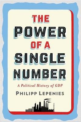 The Power of a Single Number - A Political History of GDP (Hardcover): Philipp H. Lepenies