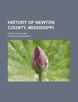 History of Newton County, Mississippi; From 1834 to 1894 (Paperback): Alfred John Brown