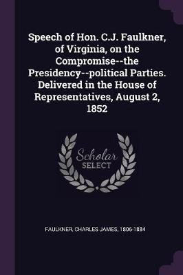 Speech of Hon. C.J. Faulkner, of Virginia, on the Compromise--The Presidency--Political Parties. Delivered in the House of...