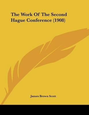 The Work of the Second Hague Conference (1908) (Paperback): James Brown Scott