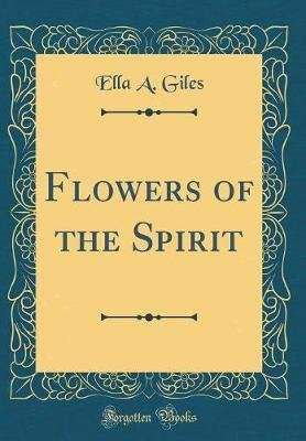 Flowers of the Spirit (Classic Reprint) (Hardcover): Ella a Giles