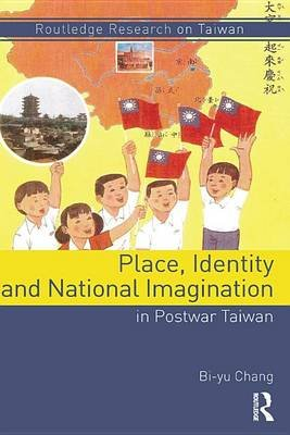 Place, Identity, and National Imagination in Post-war Taiwan (Electronic book text): Bi-Yu Chang